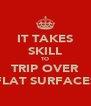IT TAKES SKILL TO TRIP OVER FLAT SURFACES - Personalised Poster A4 size