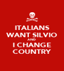 ITALIANS WANT SILVIO AND I CHANGE COUNTRY - Personalised Poster A4 size