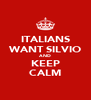 ITALIANS WANT SILVIO AND KEEP CALM - Personalised Poster A4 size