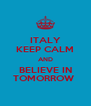ITALY KEEP CALM AND BELIEVE IN TOMORROW  - Personalised Poster A4 size