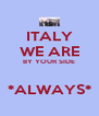 ITALY WE ARE BY YOUR SIDE  *ALWAYS* - Personalised Poster A4 size