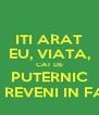 ITI ARAT EU, VIATA, CAT DE PUTERNIC VOI REVENI IN FATA - Personalised Poster A4 size