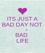 ITS JUST A BAD DAY NOT          A BAD  LIFE - Personalised Poster A4 size