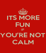 ITS MORE FUN IF YOU'RE NOT CALM - Personalised Poster A4 size
