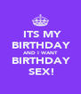ITS MY  BIRTHDAY   AND I WANT   BIRTHDAY   SEX! - Personalised Poster A4 size