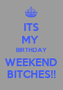 ITS MY  BIRTHDAY WEEKEND BITCHES!! - Personalised Poster A4 size