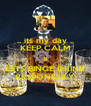 .. its my day .. KEEP CALM & LETS BINGE DRINK RESPONSIBLY - Personalised Poster A4 size
