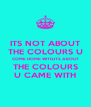 ITS NOT ABOUT THE COLOURS U COME HOME WITH,ITS ABOUT THE COLOURS U CAME WITH - Personalised Poster A4 size