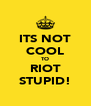 ITS NOT COOL TO RIOT STUPID! - Personalised Poster A4 size