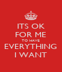 ITS OK FOR ME TO HAVE EVERYTHING I WANT - Personalised Poster A4 size