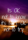 Its OK not to know it's NOT OK not to try - Personalised Poster A4 size