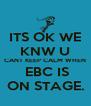 ITS OK WE KNW U CANT KEEP CALM WHEN  EBC IS ON STAGE. - Personalised Poster A4 size