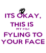 ITS OKAY, THIS IS  MY FIST FYLING TO YOUR FACE - Personalised Poster A4 size