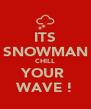 ITS SNOWMAN CHILL YOUR  WAVE ! - Personalised Poster A4 size