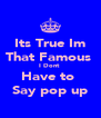 Its True Im That Famous  I Dont  Have to  Say pop up - Personalised Poster A4 size