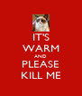IT'S WARM AND PLEASE KILL ME - Personalised Poster A4 size