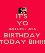 IT'S  YO RATCHET ASS BIRTHDAY TODAY BIH!!! - Personalised Poster A4 size