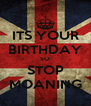 ITS YOUR BIRTHDAY SO STOP MOANING - Personalised Poster A4 size