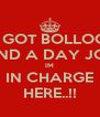 IVE GOT BOLLOCKS AND A DAY JOB IM IN CHARGE HERE..!! - Personalised Poster A4 size