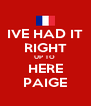IVE HAD IT RIGHT UP TO  HERE PAIGE - Personalised Poster A4 size