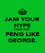 JAM YOUR HYPE YOUR NOT PENG LIKE GEORGE. - Personalised Poster A4 size