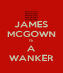 JAMES MCGOWN IS A WANKER - Personalised Poster A4 size