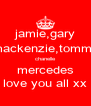 jamie,gary mackenzie,tommy chanelle mercedes love you all xx - Personalised Poster A4 size