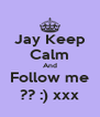 Jay Keep Calm And Follow me ?? :) xxx - Personalised Poster A4 size
