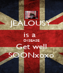 JEALOUSY is a  DISEASE Get well SOONxoxo - Personalised Poster A4 size