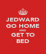 JEDWARD GO HOME AND GET TO BED - Personalised Poster A4 size