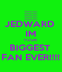 JEDWARD  IM YOUR  BIGGEST  FAN EVER!!!! - Personalised Poster A4 size