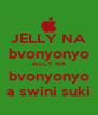 JELLY NA bvonyonyo JELLY NA bvonyonyo a swini suki - Personalised Poster A4 size