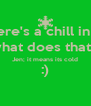 Jen; there's a chill in the air John; what does that mean? Jen; it means its cold :)  - Personalised Poster A4 size