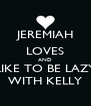 JEREMIAH LOVES AND LIKE TO BE LAZY WITH KELLY - Personalised Poster A4 size