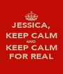JESSICA, KEEP CALM AND KEEP CALM FOR REAL - Personalised Poster A4 size