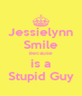 Jessielynn Smile Because is a Stupid Guy - Personalised Poster A4 size