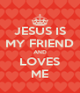 JESUS IS MY FRIEND AND LOVES ME - Personalised Poster A4 size