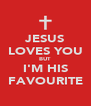 JESUS LOVES YOU BUT I'M HIS FAVOURITE - Personalised Poster A4 size