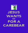 JESUS WANTS ME FOR A CAREBEAR - Personalised Poster A4 size