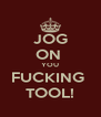JOG ON  YOU FUCKING  TOOL! - Personalised Poster A4 size