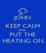 JOHN KEEP CALM AND  PUT THE HEATING ON - Personalised Poster A4 size