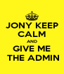 JONY KEEP CALM AND GIVE ME  THE ADMIN - Personalised Poster A4 size