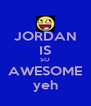 JORDAN IS SO AWESOME yeh - Personalised Poster A4 size