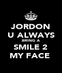 JORDON U ALWAYS BRING A SMILE 2 MY FACE  - Personalised Poster A4 size