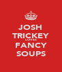 JOSH TRICKEY LOVES FANCY SOUPS - Personalised Poster A4 size