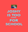 JOSHY IS TOO COOL FOR SCHOOL - Personalised Poster A4 size
