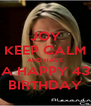 JOY KEEP CALM AND HAVE A HAPPY 43 BIRTHDAY - Personalised Poster A4 size