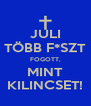 JULI TÖBB F*SZT FOGOTT, MINT KILINCSET! - Personalised Poster A4 size