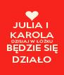 JULIA I  KAROLA DZISIAJ W ŁÓŻKU BĘDZIE SIĘ DZIAŁO - Personalised Poster A4 size