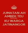 JUMATAN AH AMBEH TEU DI OLOK2 KU WARGA JATINANGOR - Personalised Poster A4 size